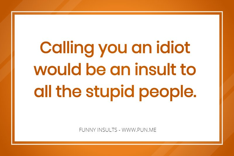 Insults ever best the Undoubtedly one
